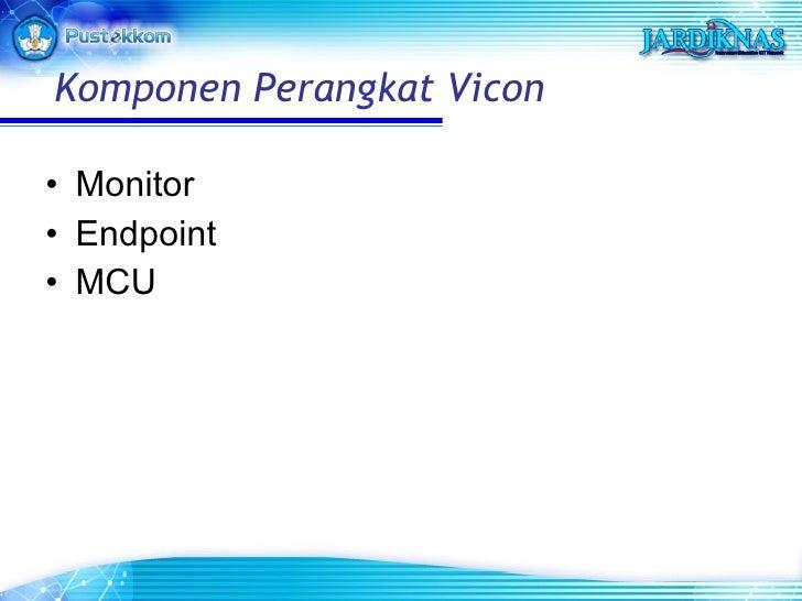 <ul><li>Monitor </li></ul><ul><li>Endpoint </li></ul><ul><li>MCU </li></ul>Komponen Perangkat Vicon
