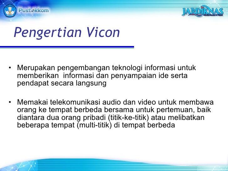 Pengertian Vicon <ul><li>Merupakan pengembangan teknologi informasi untuk memberikan  informasi dan penyampaian ide serta ...