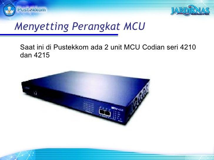 <ul><li>Saat ini di Pustekkom ada 2 unit MCU Codian seri 4210 dan 4215 </li></ul>Menyet t ing Perangkat MCU