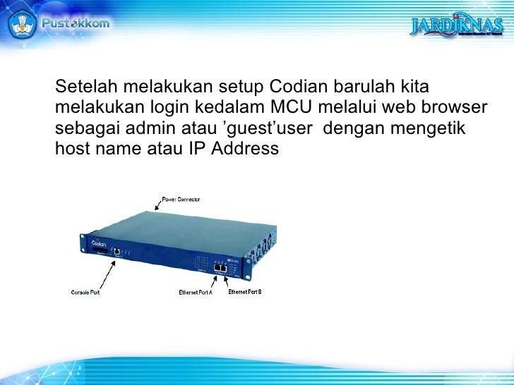 Setelah melakukan setup Codian barulah kita melakukan login kedalam MCU melalui web browser sebagai admin atau 'guest'user...
