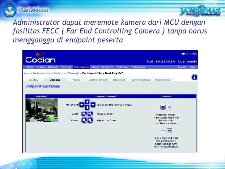 Administrator dapat meremote kamera dari MCU dengan fasilitas FECC ( Far End Controlling Camera ) tanpa harus mengganggu d...