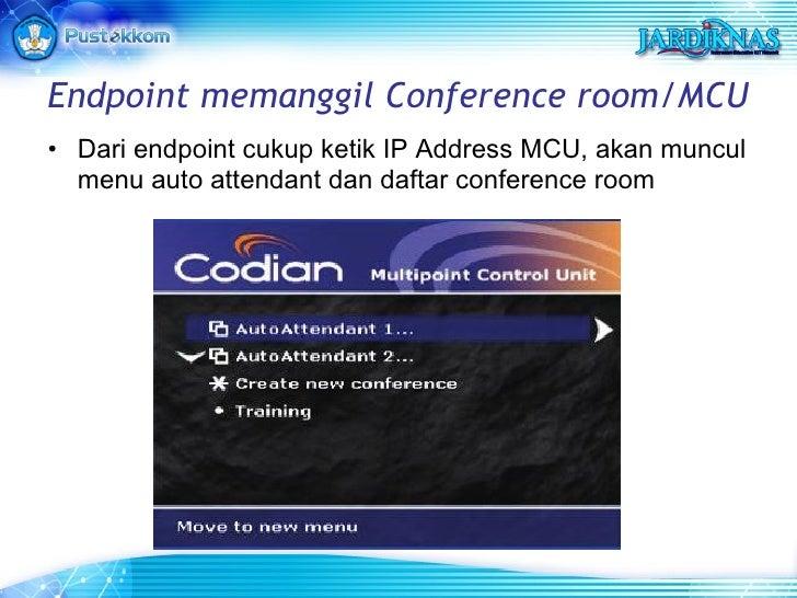 Endpoint memanggil Conference room/MCU <ul><li>Dari endpoint cukup ketik IP Address MCU, akan muncul menu auto attendant d...