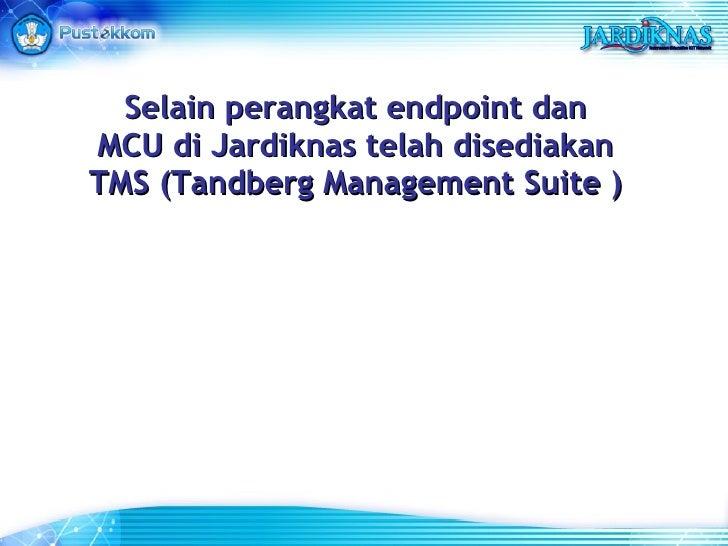 Selain perangkat endpoint dan MCU di Jardiknas telah disediakan TMS (Tandberg Management Suite )