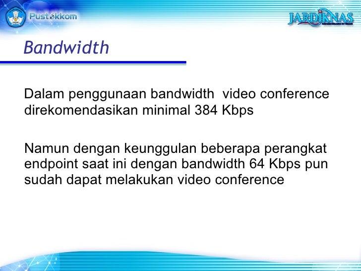 <ul><li>Dalam penggunaan bandwidth  video conference direkomendasikan minimal 384 Kbps </li></ul><ul><li>Namun dengan keun...