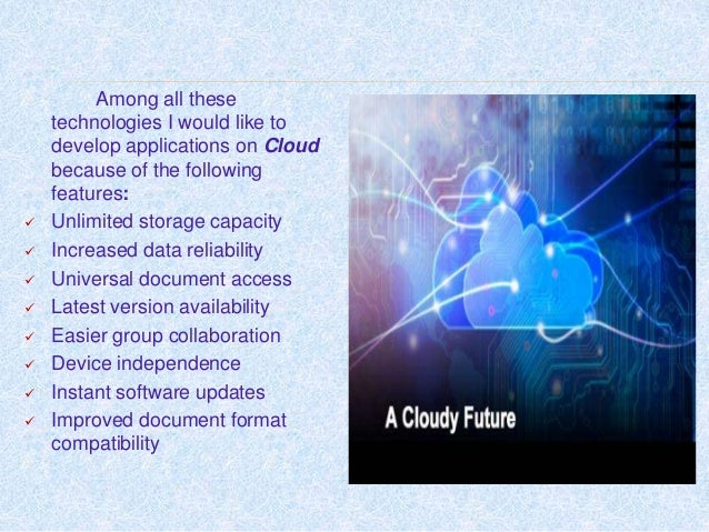 Among all these technologies I would like to develop applications on Cloud because of the following features:  Unlimited ...