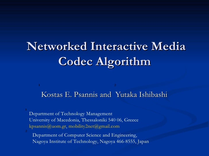 Networked Interactive Media Codec Algorithm  Kostas E. Psannis  and  Yutaka Ishibashi  Department of Technology Management...