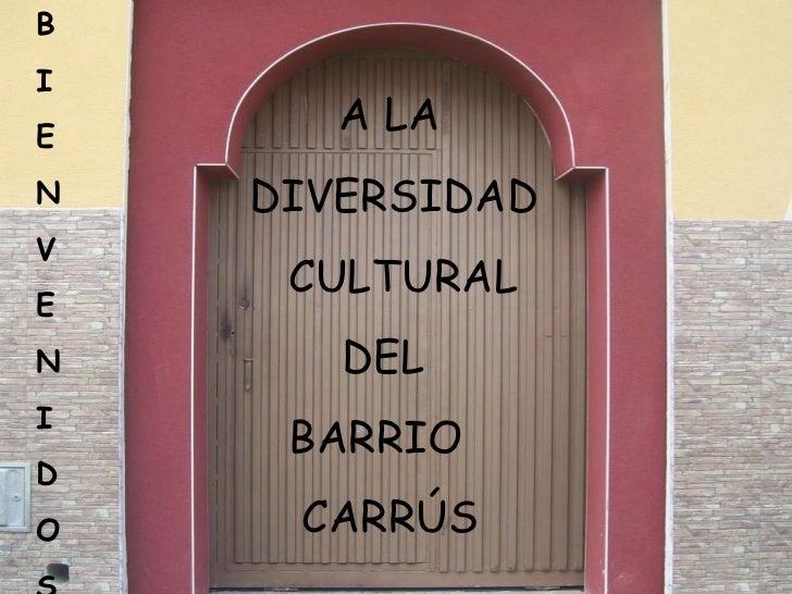 B I E N V E N I D O S A LA DIVERSIDAD CULTURAL DEL BARRIO CARRÚS