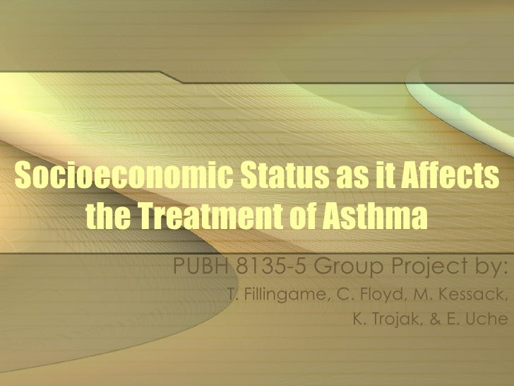 Socioeconomic Status as it Affects the Treatment of Asthma PUBH 8135-5 Group Project by: T. Fillingame, C. Floyd, M. Kessa...