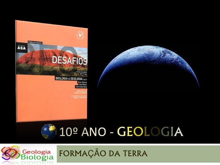 10º ANO - GEOLOGIA FORMAÇÃO DA TERRA