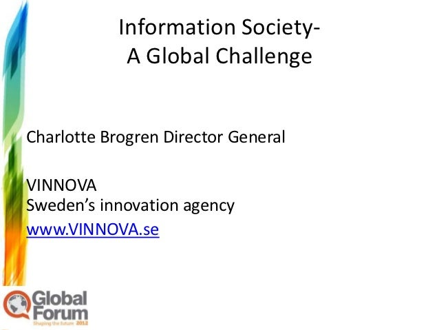 Information Society-             A Global ChallengeCharlotte Brogren Director GeneralVINNOVASweden's innovation agencywww....