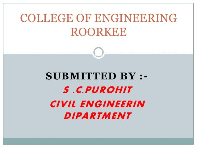 SUBMITTED BY :- S .C.PUROHIT CIVIL ENGINEERIN DIPARTMENT COLLEGE OF ENGINEERING ROORKEE