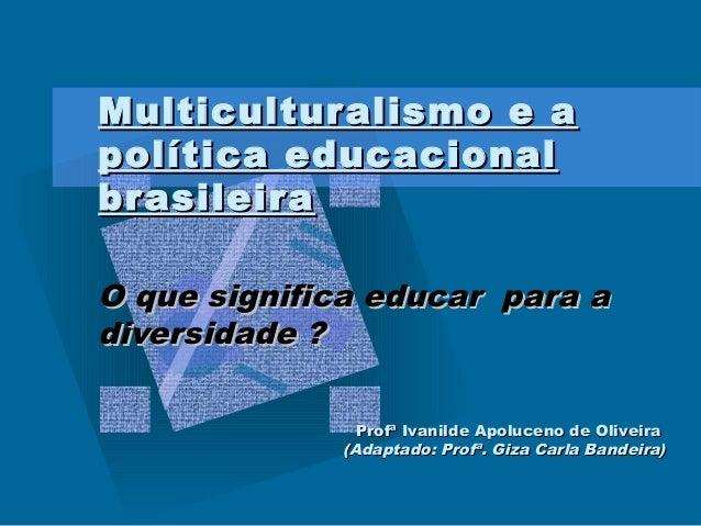 Multicultur alismo e a política educacional br asileira O que significa educar para a diversidade ? Profª Ivanilde Apoluce...