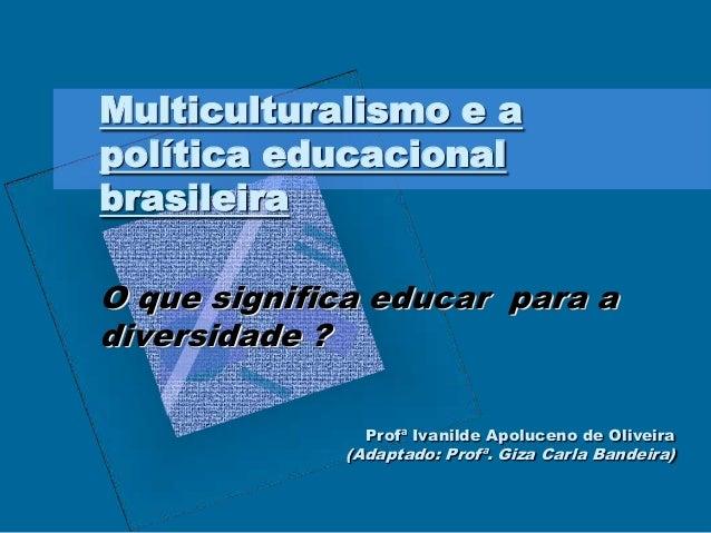 Multiculturalismo e a política educacional brasileira O que significa educar para a diversidade ? Profª Ivanilde Apoluceno...