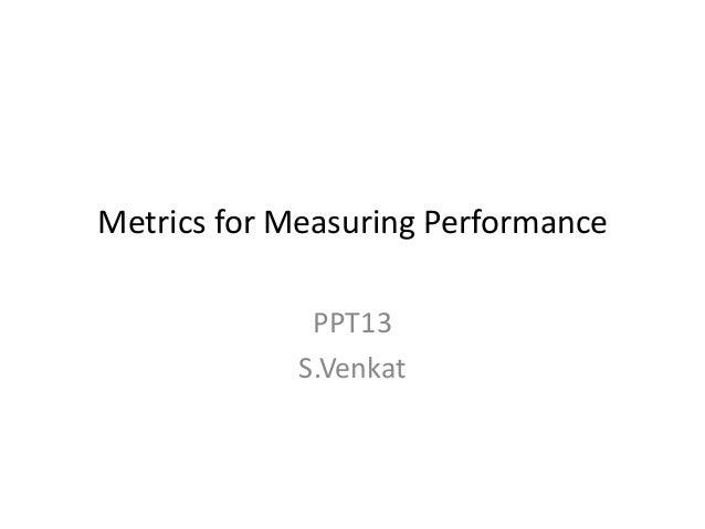 Metrics for Measuring Performance PPT13 S.Venkat