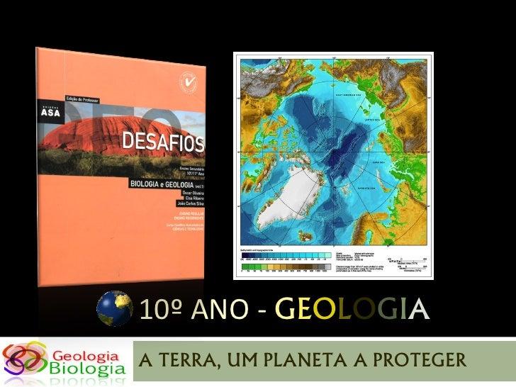 10º ANO - GEOLOGIA A TERRA, UM PLANETA A PROTEGER