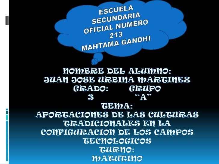 ESCUELA SECUNDARIA OFICIAL NUMERO 213 <br />MAHTAMA GANDHI<br />NOMBRE DEL ALUMNO:JUAN JOSE URBINA MARTINEZ<br />GRADO:   ...