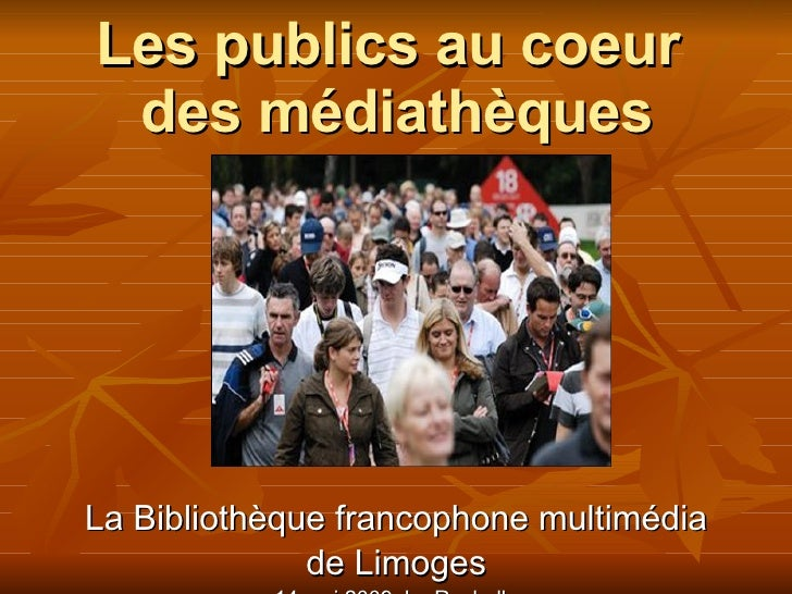 Les publics au coeur des médiathèques La Bibliothèque francophone multimédia de Limoges 14 mai 2009, La Rochelle