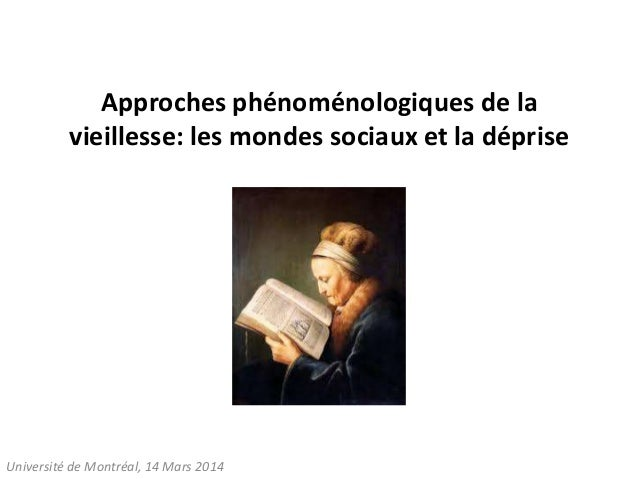 Approches phénoménologiques de la vieillesse: les mondes sociaux et la déprise Université de Montréal, 14 Mars 2014