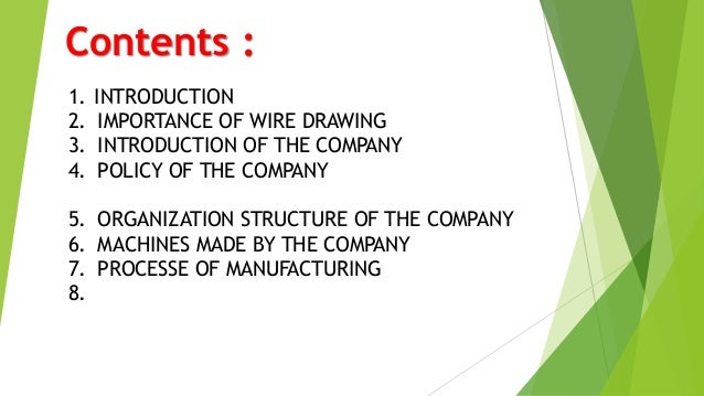 Contents : 1. INTRODUCTION 2. IMPORTANCE OF WIRE DRAWING 3. INTRODUCTION OF THE COMPANY 4. POLICY OF THE COMPANY 5. ORGANI...