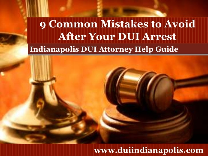 9 Common Mistakes to Avoid After Your DUI Arrest<br />Indianapolis DUI Attorney Help Guide<br />