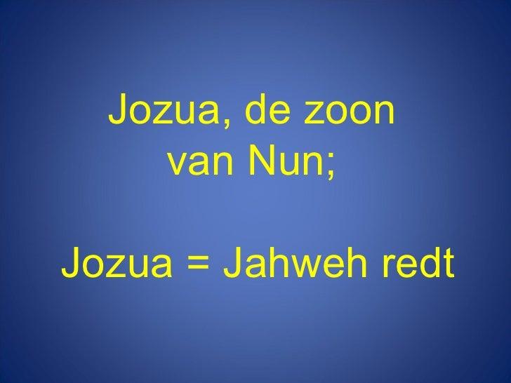 Jozua, de zoon  van Nun;  Jozua = Jahweh redt