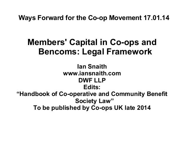 Ways Forward for the Co-op Movement 17.01.14  Members' Capital in Co-ops and Bencoms: Legal Framework Ian Snaith www.iansn...