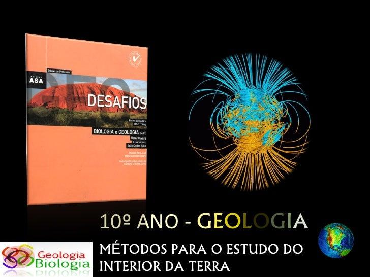 10º ANO - GEOLOGIA MÉTODOS PARA O ESTUDO DO INTERIOR DA TERRA