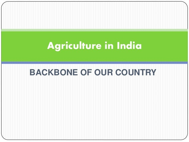 BACKBONE OF OUR COUNTRY Agriculture in India