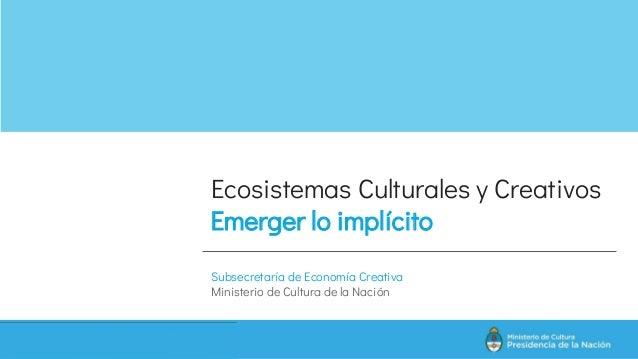 Ecosistemas Culturales y Creativos Emerger lo implícito Subsecretaría de Economía Creativa Ministerio de Cultura de la Nac...
