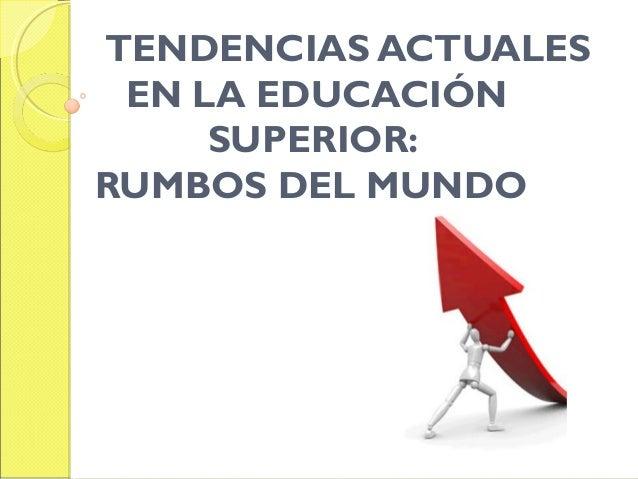 TENDENCIAS ACTUALES EN LA EDUCACIÓN SUPERIOR: RUMBOS DEL MUNDO