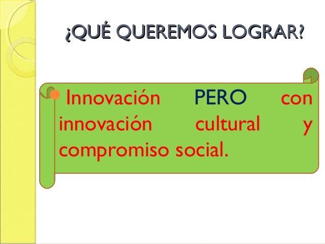 ¿QUÉ QUEREMOS LOGRAR?¿QUÉ QUEREMOS LOGRAR? Innovación PERO con innovación cultural y compromiso social.