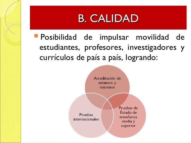 B. CALIDADB. CALIDAD Posibilidad de impulsar movilidad de estudiantes, profesores, investigadores y currículos de país a ...