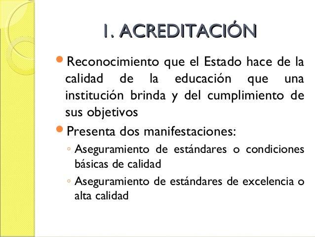 1. ACREDITACIÓN1. ACREDITACIÓN Reconocimiento que el Estado hace de la calidad de la educación que una institución brinda...