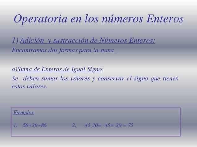 Operatoria en los números Enteros 1) Adición y sustracción de Números Enteros: Encontramos dos formas para la suma . a)Sum...