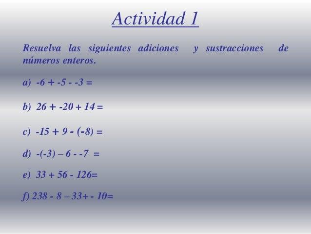 Actividad 1 Resuelva las siguientes adiciones números enteros. a) -6 + -5 - -3 = b) 26 + -20 + 14 =  c) -15 + 9 - (-8) = d...