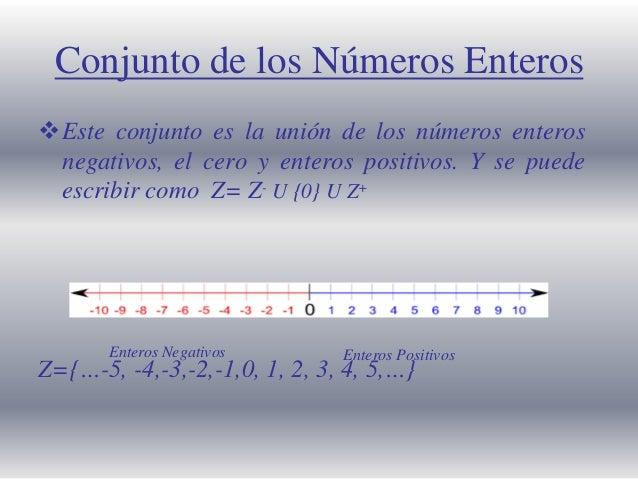 Conjunto de los Números Enteros Este conjunto es la unión de los números enteros negativos, el cero y enteros positivos. ...
