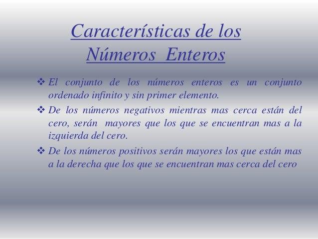 Características de los Números Enteros  El conjunto de los números enteros es un conjunto ordenado infinito y sin primer ...