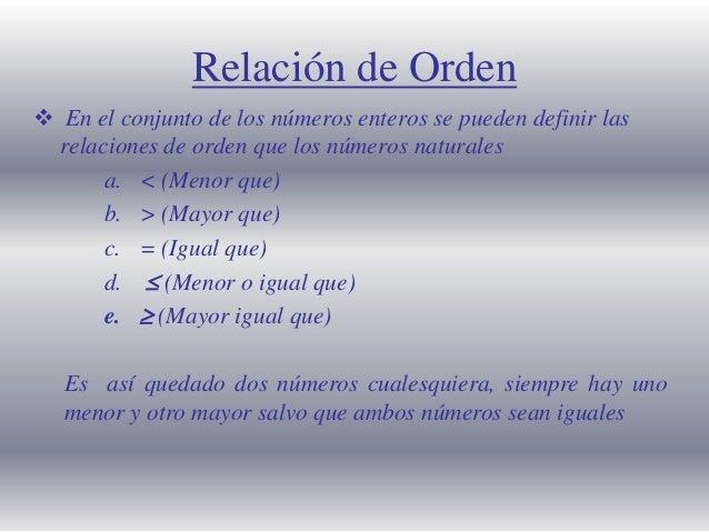 Relación de Orden  En el conjunto de los números enteros se pueden definir las relaciones de orden que los números natura...