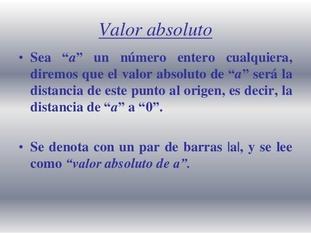 """Valor absoluto • Sea """"a"""" un número entero cualquiera, diremos que el valor absoluto de """"a"""" será la distancia de este punto..."""