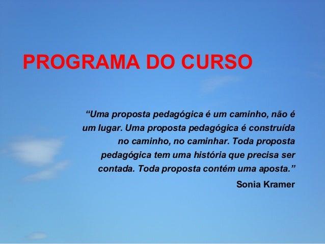 """PROGRAMA DO CURSO """"Uma proposta pedagógica é um caminho, não é um lugar. Uma proposta pedagógica é construída no caminho, ..."""