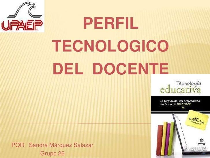 PERFIL <br />TECNOLOGICO<br />DEL  DOCENTE<br />POR:  Sandra Márquez Salazar <br />Grupo 26<br />