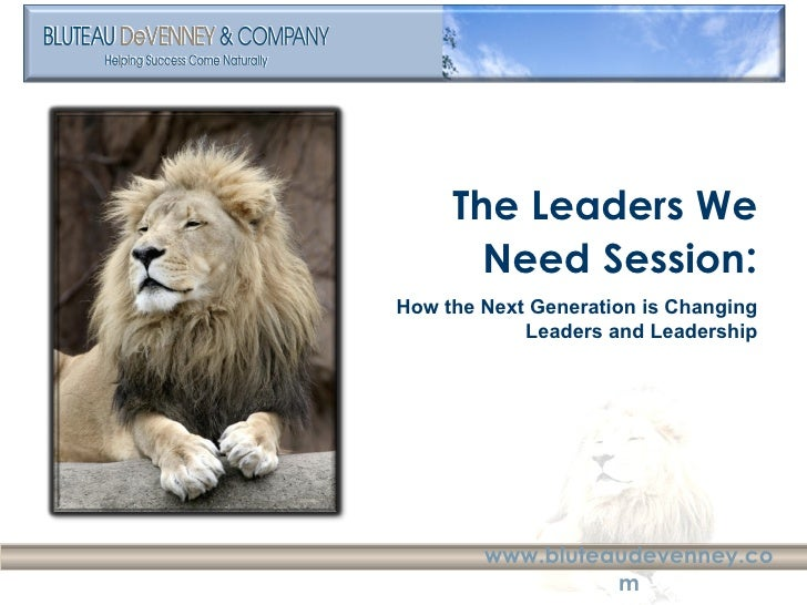 The Leaders We Need   Session : How the Next Generation is Changing Leaders and Leadership