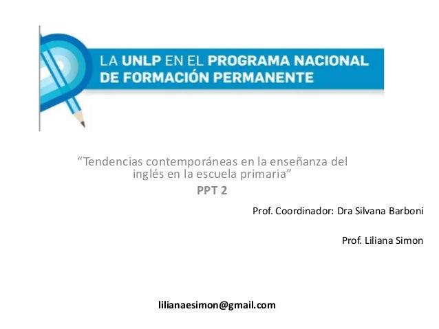 """Prof. Coordinador: Dra Silvana Barboni Prof. Liliana Simon """"Tendencias contemporáneas en la enseñanza del inglés en la esc..."""