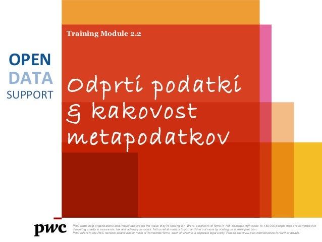 DATA SUPPORT OPEN Training Module 2.2 Odprti podatki & kakovost metapodatkov PwC firms help organisations and individuals ...