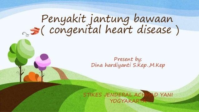 Penyakit jantung bawaan ( congenital heart disease ) Present by: Dina hardiyanti S.Kep.,M.Kep STIKES JENDERAL ACHMAD YANI ...