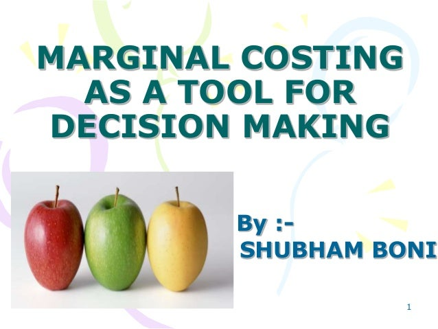 MARGINAL COSTING AS A TOOL FOR DECISION MAKING By :- SHUBHAM BONI 1
