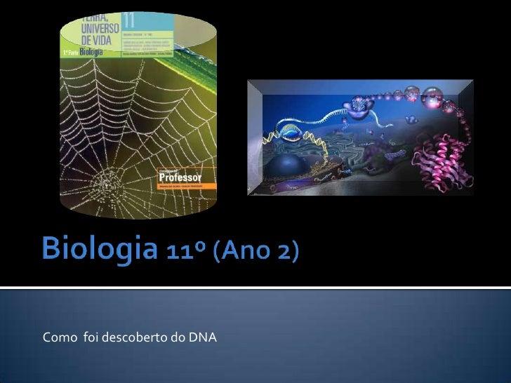 Biologia 11º (Ano 2)<br />Como  foi descoberto do DNA<br />