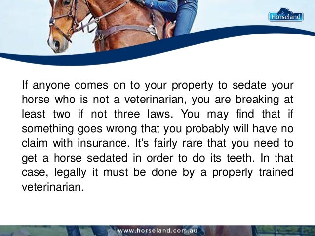 If anyone comes on to your property to sedate your horse who is not a veterinarian, you are breaking at least two if not t...