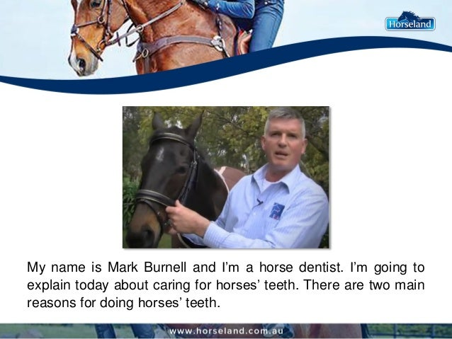 My name is Mark Burnell and I'm a horse dentist. I'm going to explain today about caring for horses' teeth. There are two ...
