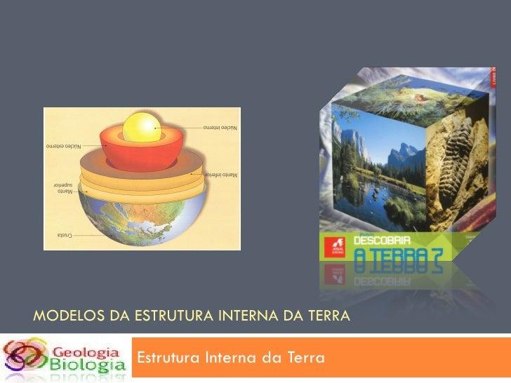 MODELOS DA ESTRUTURA INTERNA DA TERRA Estrutura Interna da Terra